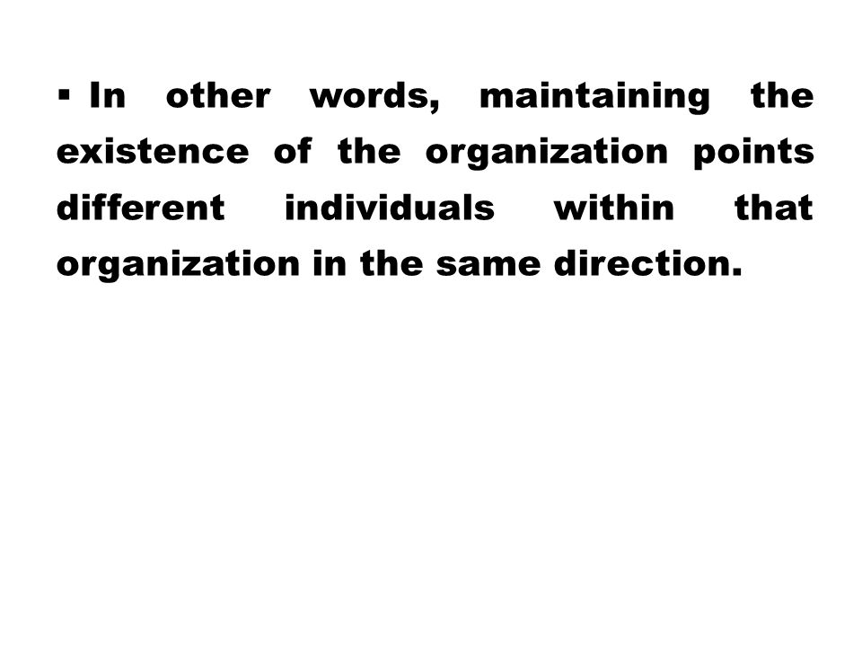 In other words, maintaining the existence of the organization points different individuals within that organization in the same direction.