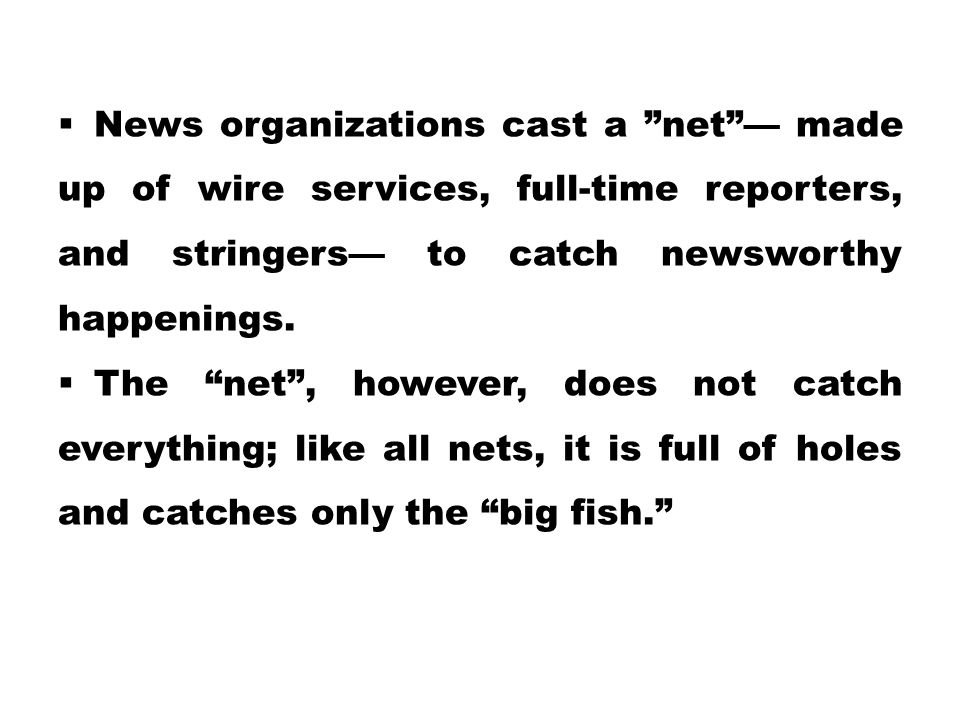 News organizations cast a net — made up of wire services, full-time reporters, and stringers— to catch newsworthy happenings.