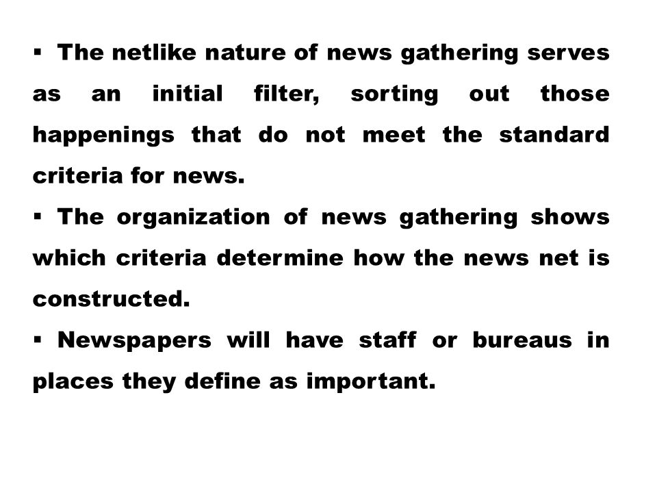 The netlike nature of news gathering serves as an initial filter, sorting out those happenings that do not meet the standard criteria for news.
