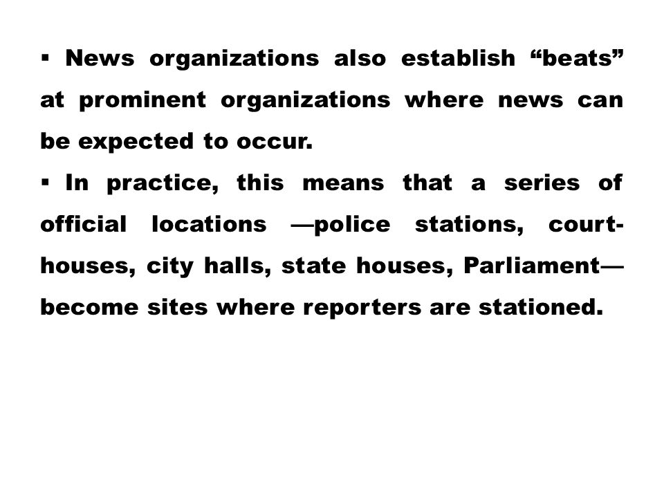 News organizations also establish beats at prominent organizations where news can be expected to occur.