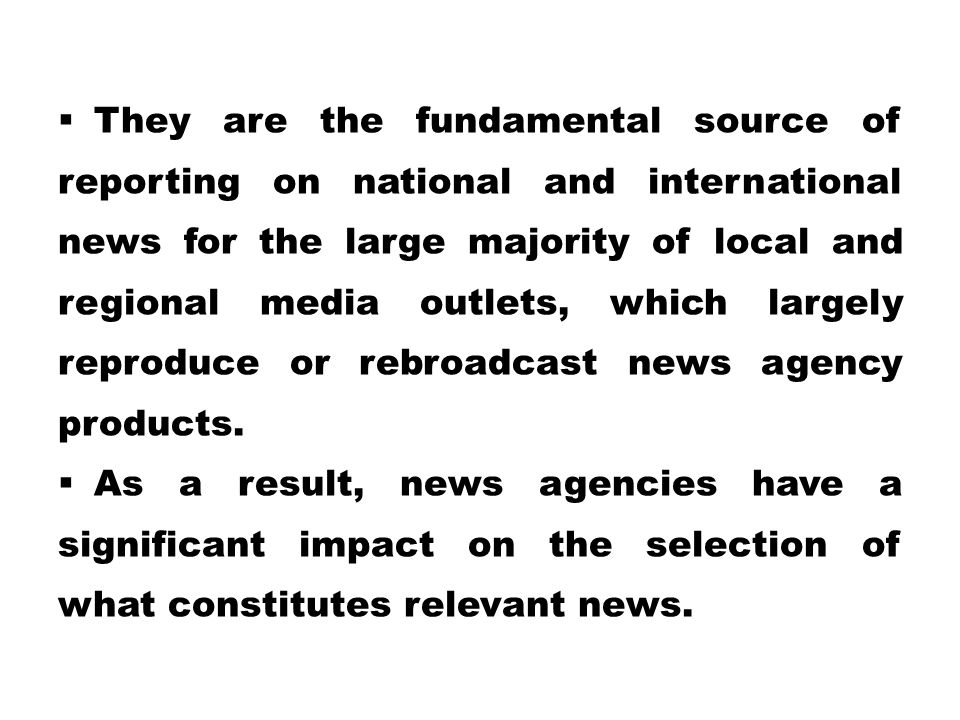 They are the fundamental source of reporting on national and international news for the large majority of local and regional media outlets, which largely reproduce or rebroadcast news agency products.