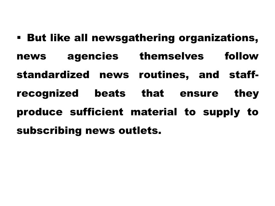 But like all newsgathering organizations, news agencies themselves follow standardized news routines, and staff-recognized beats that ensure they produce sufficient material to supply to subscribing news outlets.