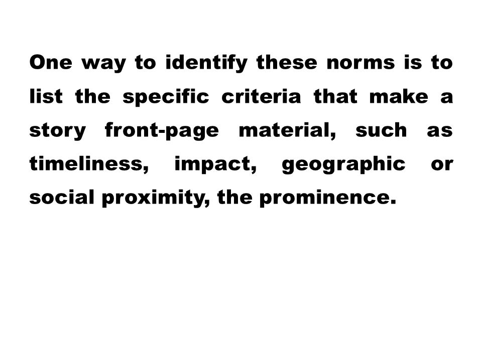 One way to identify these norms is to list the specific criteria that make a story front-page material, such as timeliness, impact, geographic or social proximity, the prominence.