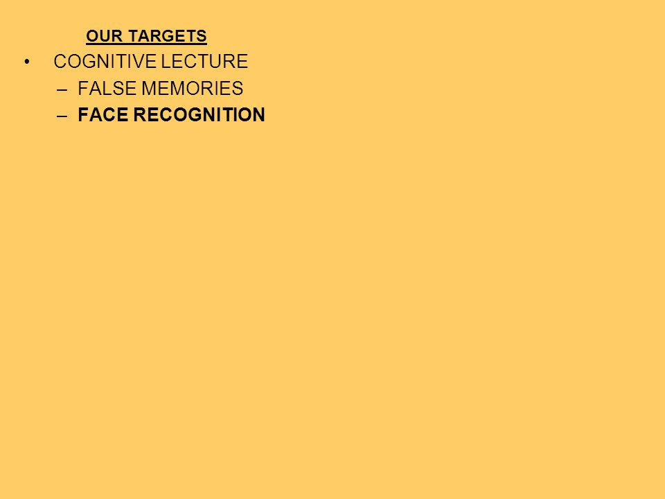 OUR TARGETS COGNITIVE LECTURE FALSE MEMORIES FACE RECOGNITION