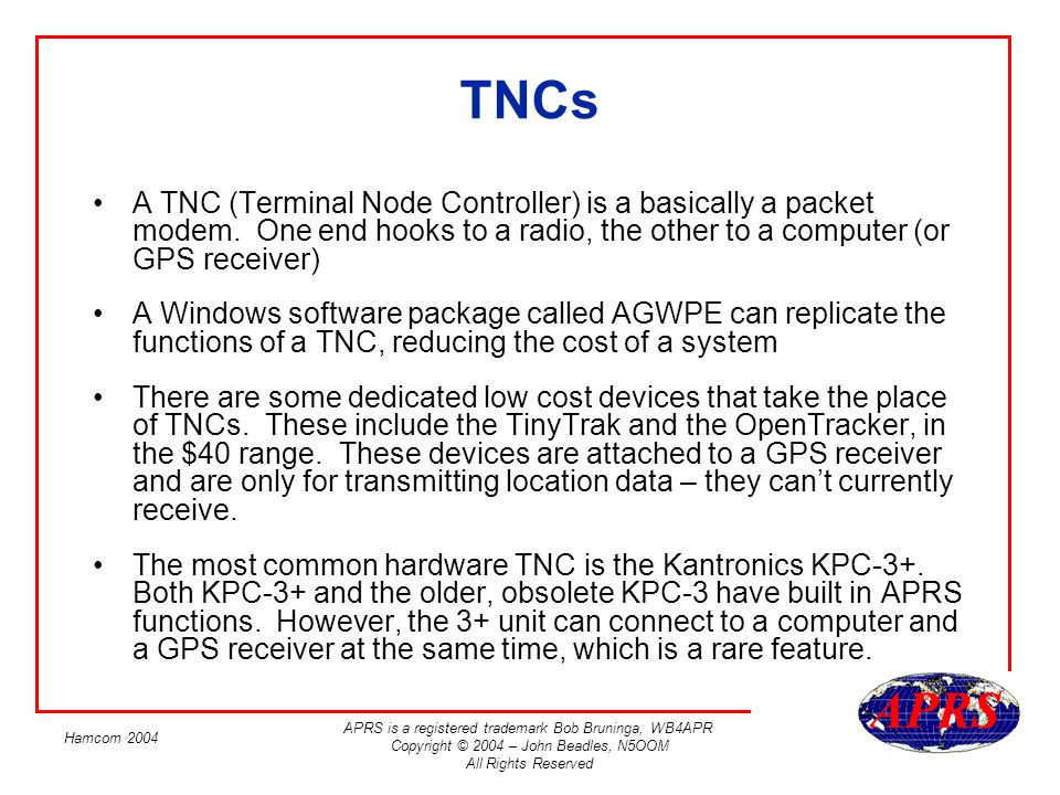 TNCs A TNC (Terminal Node Controller) is a basically a packet modem. One end hooks to a radio, the other to a computer (or GPS receiver)