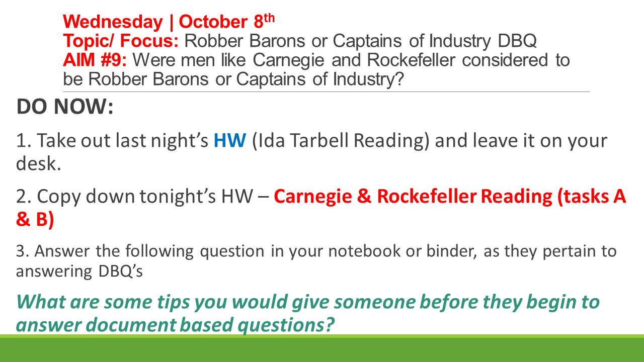 Wednesday | October 8th Topic/ Focus: Robber Barons or Captains of Industry DBQ AIM #9: Were men like Carnegie and Rockefeller considered to be Robber Barons or Captains of Industry
