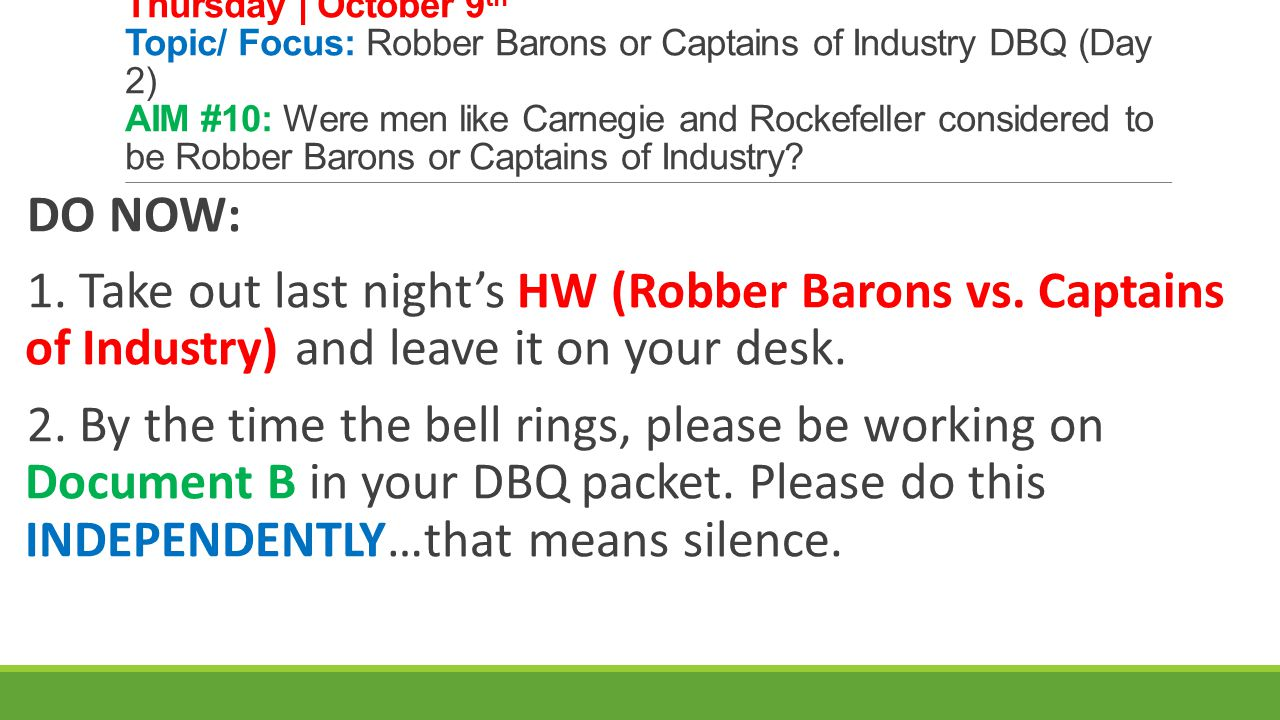 Thursday | October 9th Topic/ Focus: Robber Barons or Captains of Industry DBQ (Day 2) AIM #10: Were men like Carnegie and Rockefeller considered to be Robber Barons or Captains of Industry