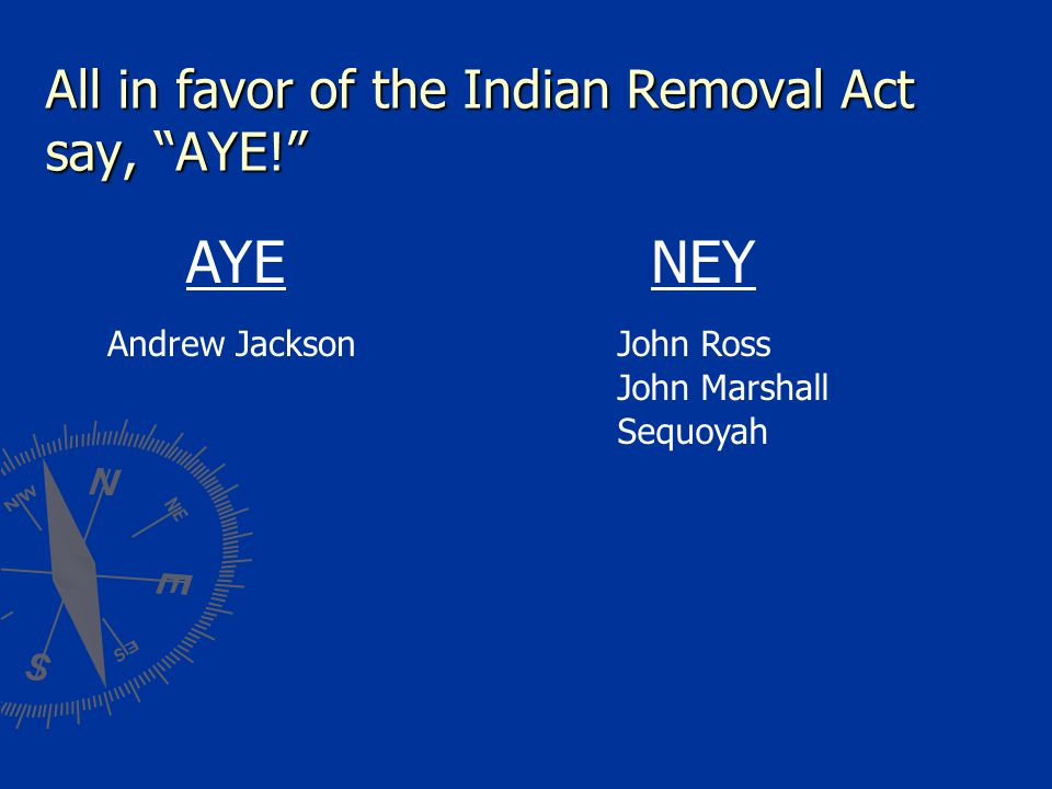 All in favor of the Indian Removal Act say, AYE!