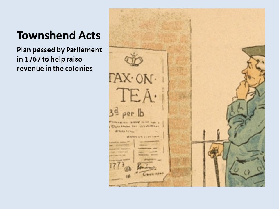 Townshend Acts Plan passed by Parliament in 1767 to help raise revenue in the colonies