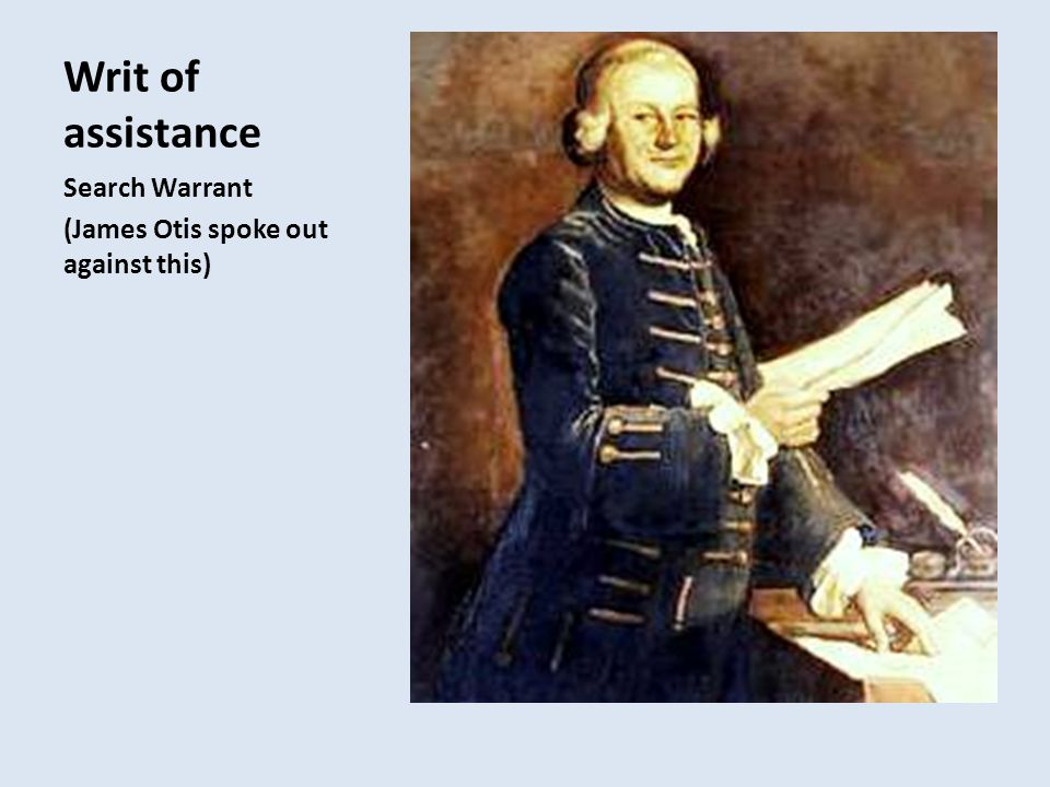 Writ of assistance Search Warrant (James Otis spoke out against this)