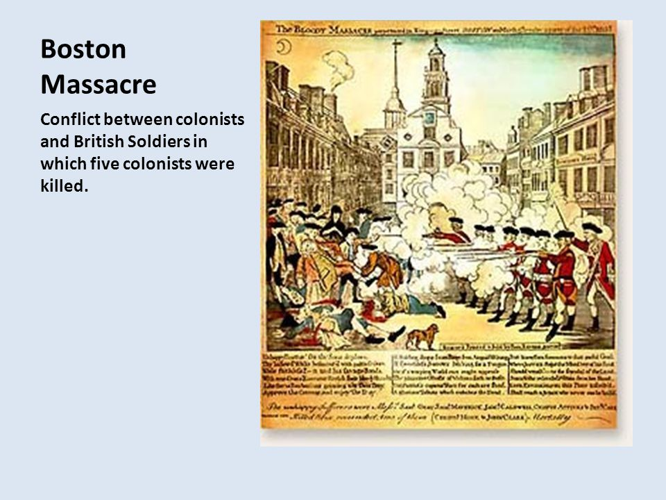 Boston Massacre Conflict between colonists and British Soldiers in which five colonists were killed.