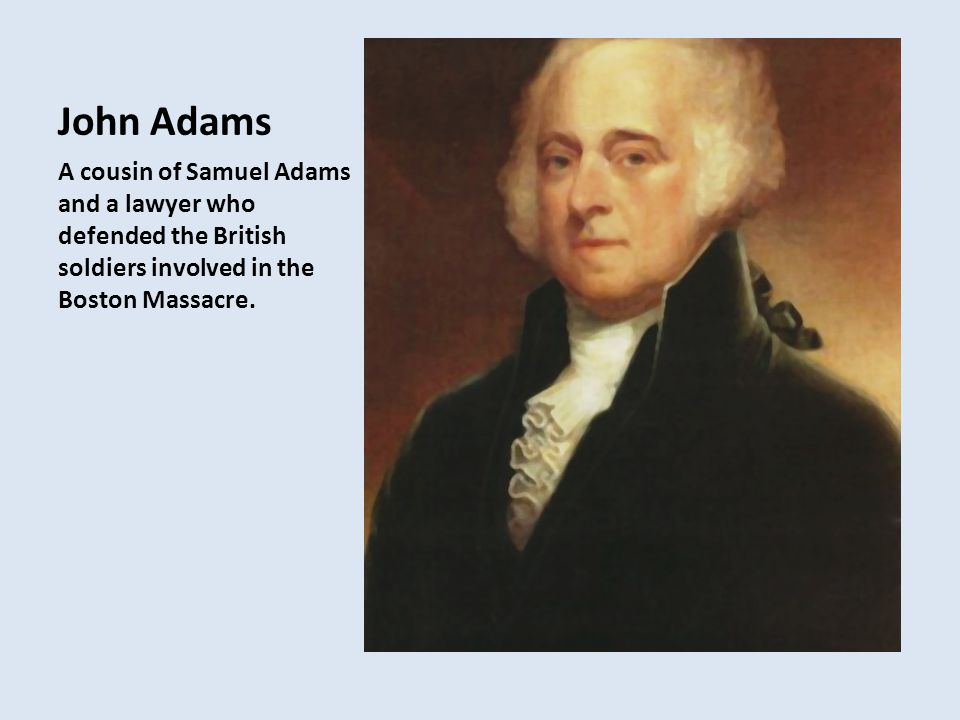 John Adams A cousin of Samuel Adams and a lawyer who defended the British soldiers involved in the Boston Massacre.
