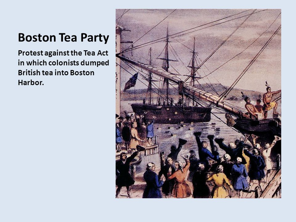 Boston Tea Party Protest against the Tea Act in which colonists dumped British tea into Boston Harbor.