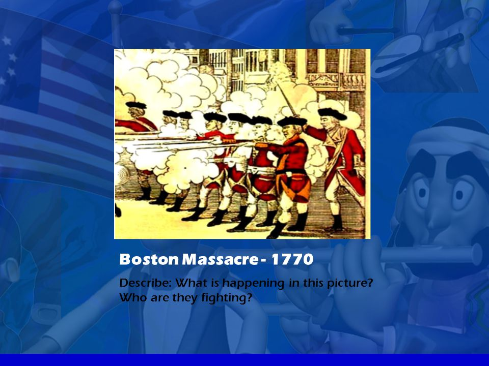 Boston Massacre - 1770 Describe: What is happening in this picture Who are they fighting