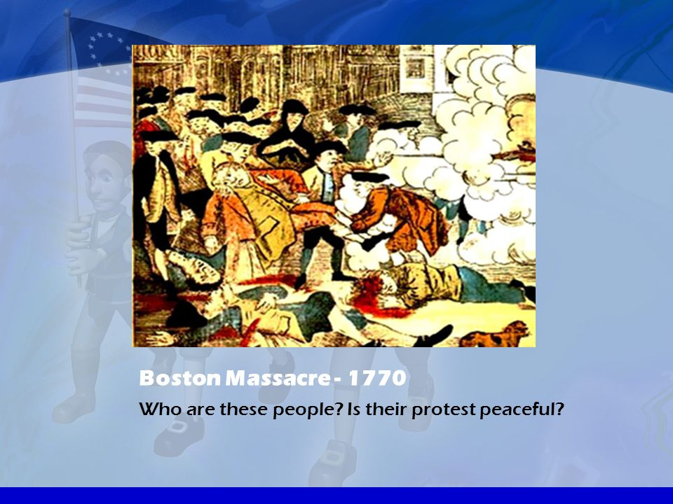 Boston Massacre - 1770 Who are these people Is their protest peaceful