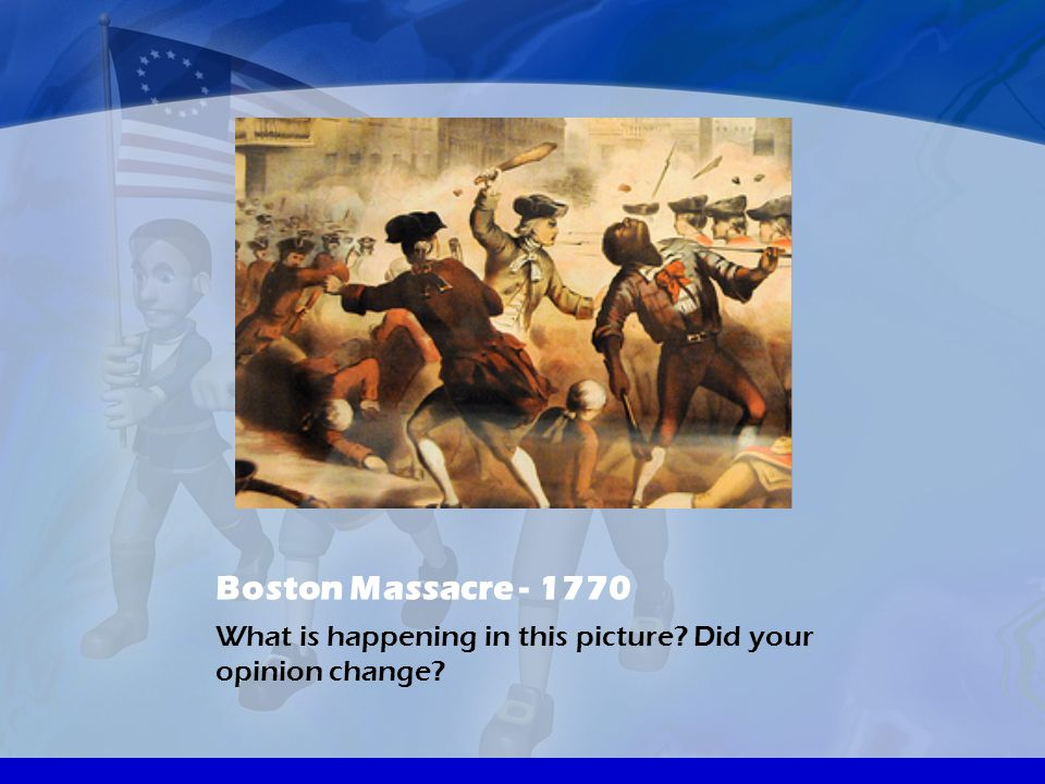 Boston Massacre - 1770 What is happening in this picture Did your opinion change
