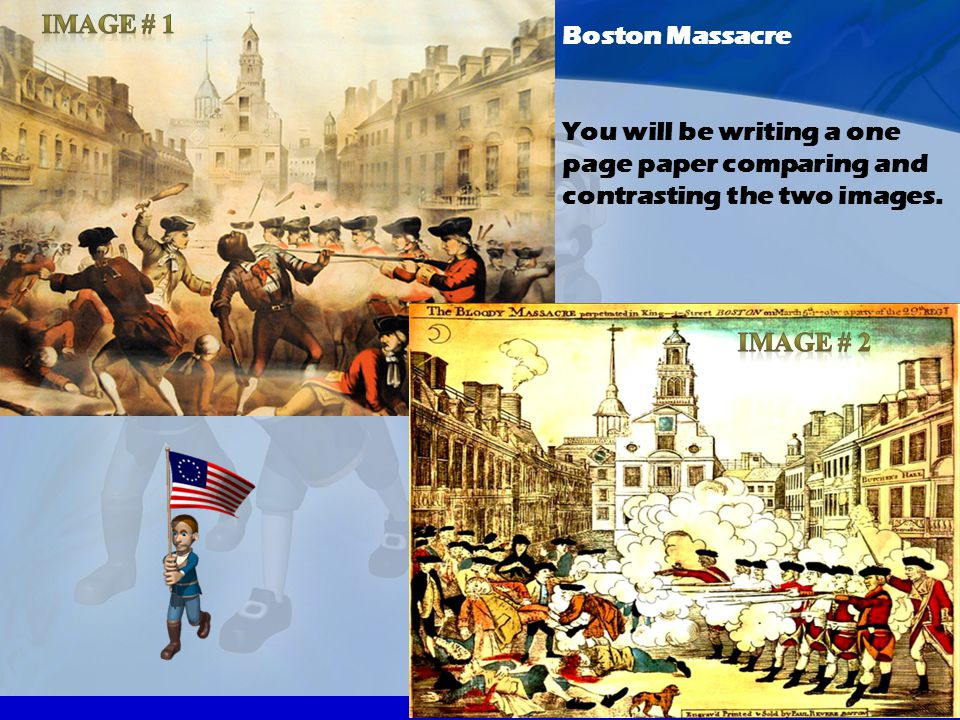 Image # 1 Boston Massacre You will be writing a one page paper comparing and contrasting the two images.