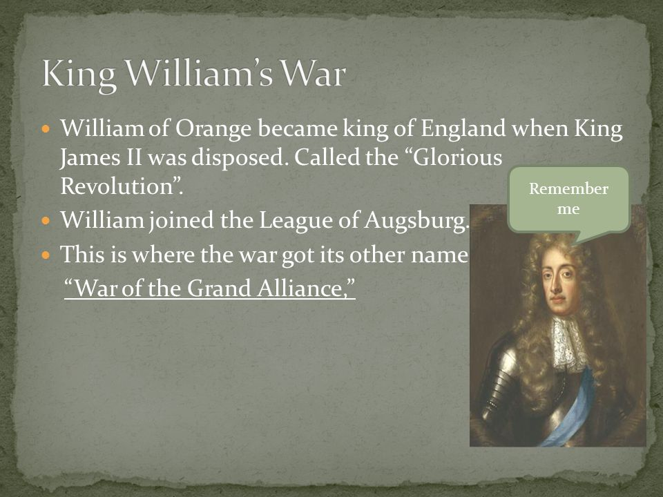 King William's War William of Orange became king of England when King James II was disposed. Called the Glorious Revolution .