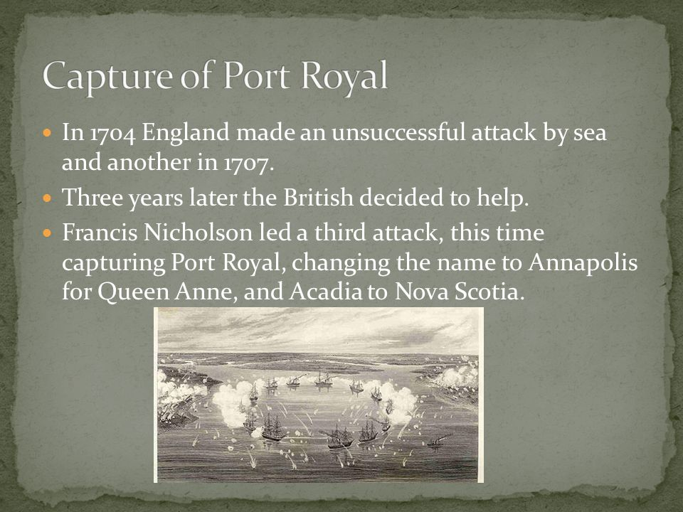 Capture of Port Royal In 1704 England made an unsuccessful attack by sea and another in 1707. Three years later the British decided to help.