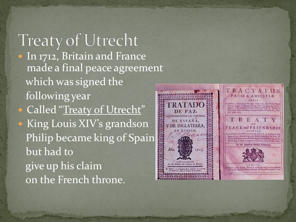 Treaty of Utrecht In 1712, Britain and France made a final peace agreement. which was signed the.
