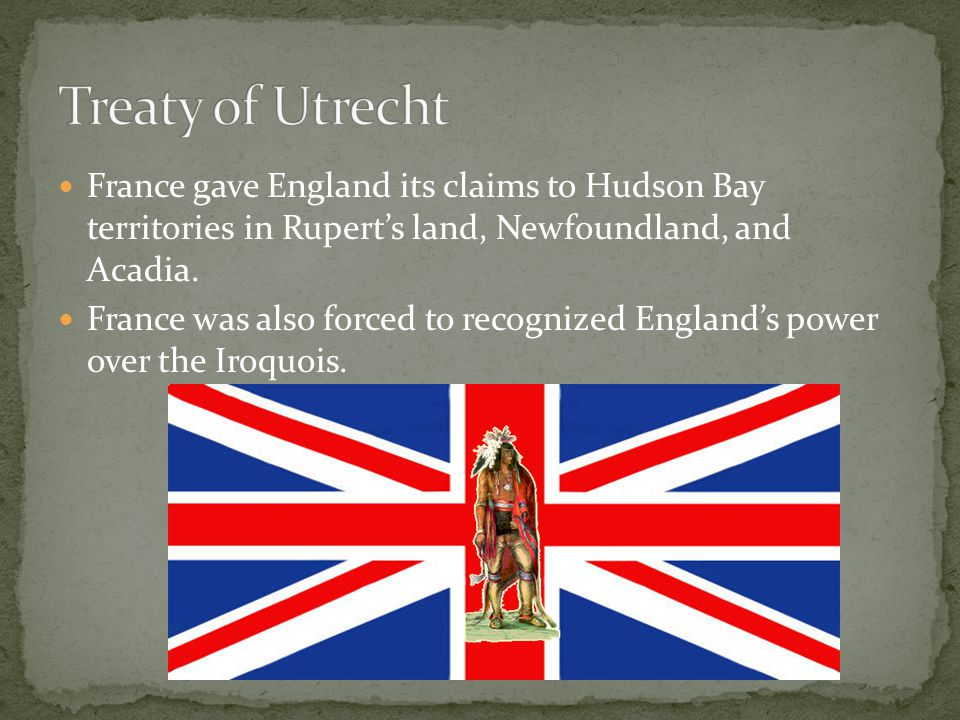 Treaty of Utrecht France gave England its claims to Hudson Bay territories in Rupert's land, Newfoundland, and Acadia.
