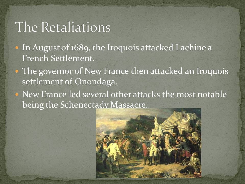 The Retaliations In August of 1689, the Iroquois attacked Lachine a French Settlement.