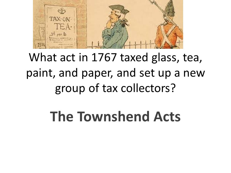 What act in 1767 taxed glass, tea, paint, and paper, and set up a new group of tax collectors