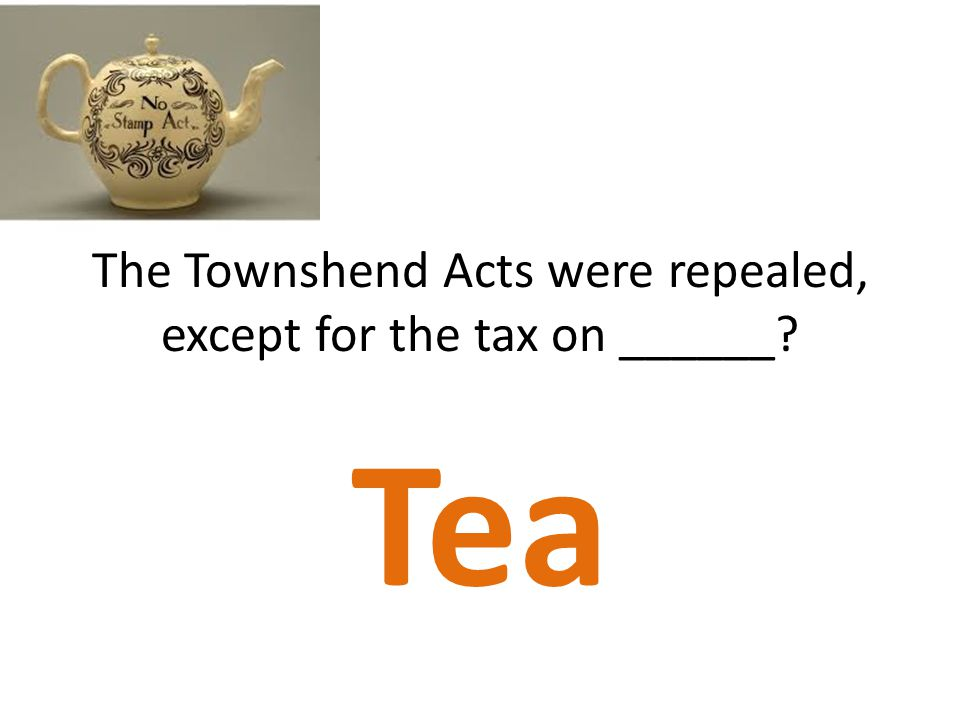 The Townshend Acts were repealed, except for the tax on ______