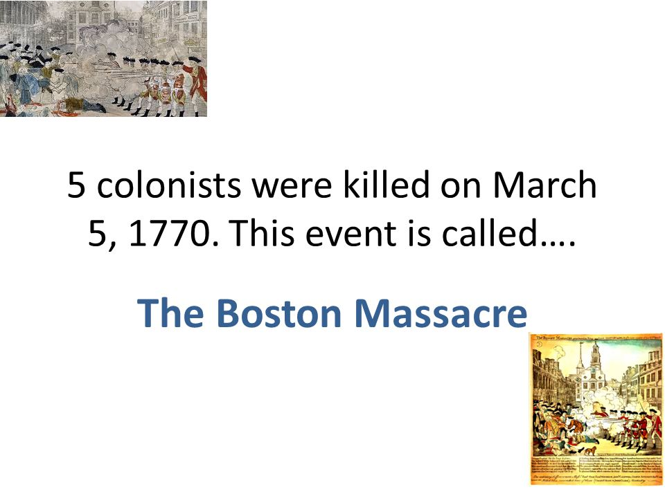 5 colonists were killed on March 5, 1770. This event is called….