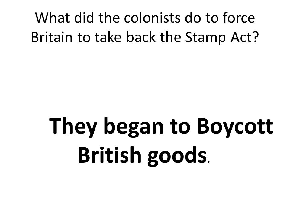 What did the colonists do to force Britain to take back the Stamp Act