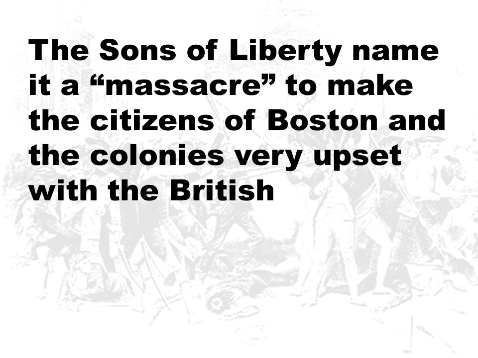The Sons of Liberty name it a massacre to make the citizens of Boston and the colonies very upset with the British