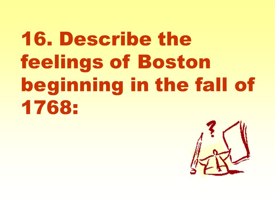 16. Describe the feelings of Boston beginning in the fall of 1768: