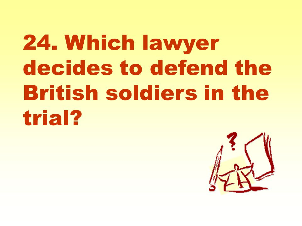24. Which lawyer decides to defend the British soldiers in the trial