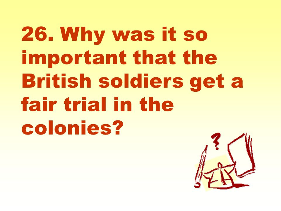 26. Why was it so important that the British soldiers get a fair trial in the colonies