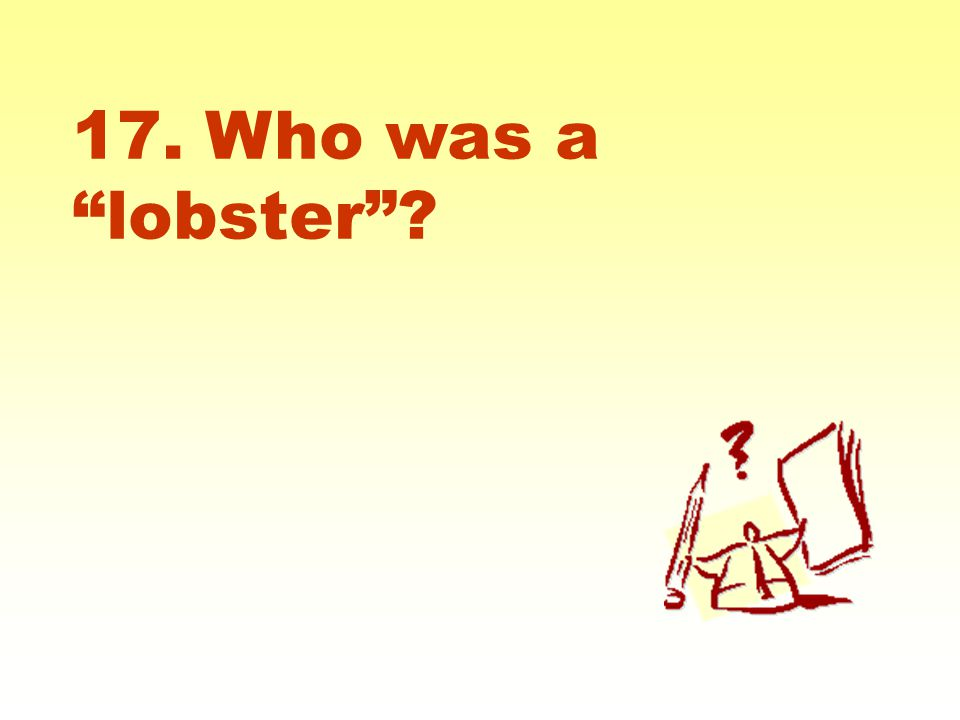 17. Who was a lobster