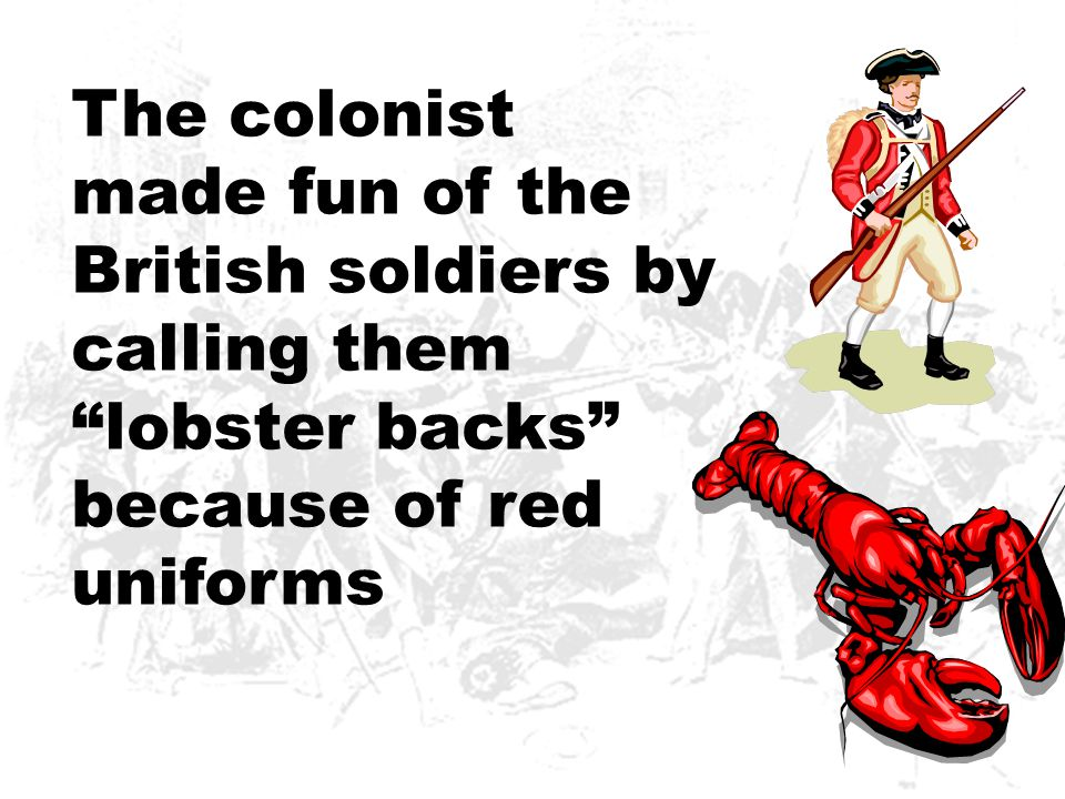 The colonist made fun of the British soldiers by calling them lobster backs because of red uniforms