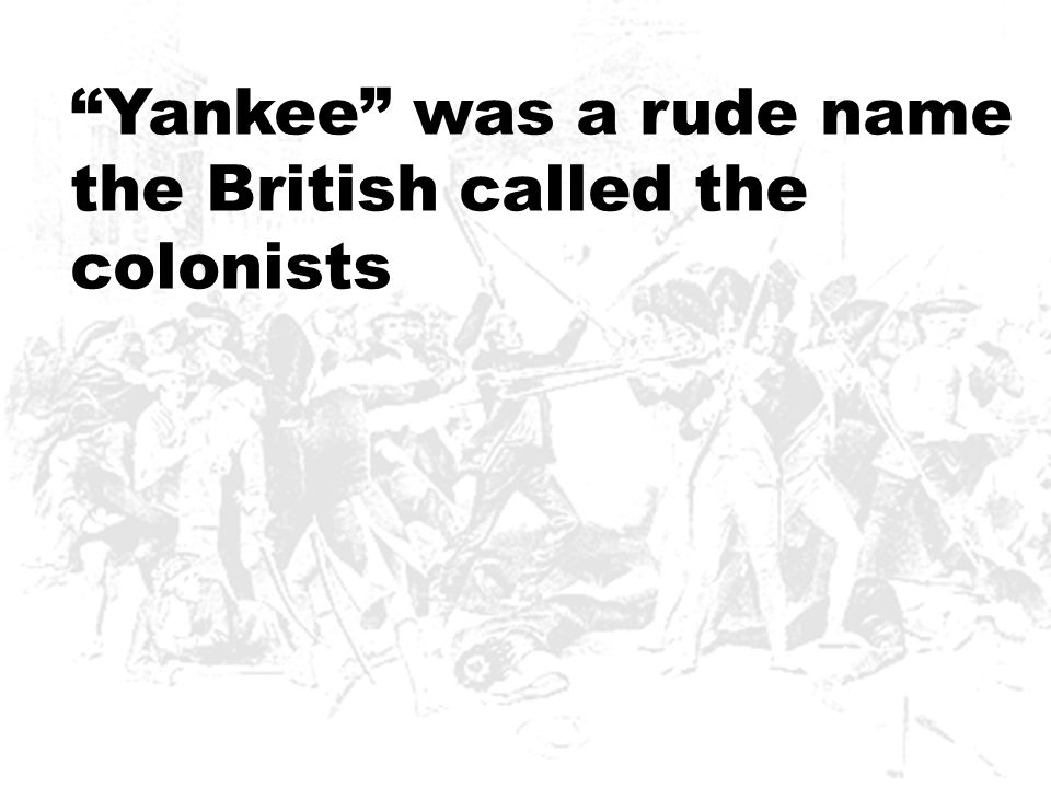 Yankee was a rude name the British called the colonists
