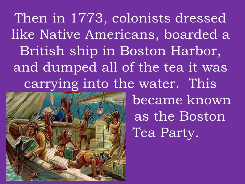 Then in 1773, colonists dressed like Native Americans, boarded a British ship in Boston Harbor, and dumped all of the tea it was carrying into the water.