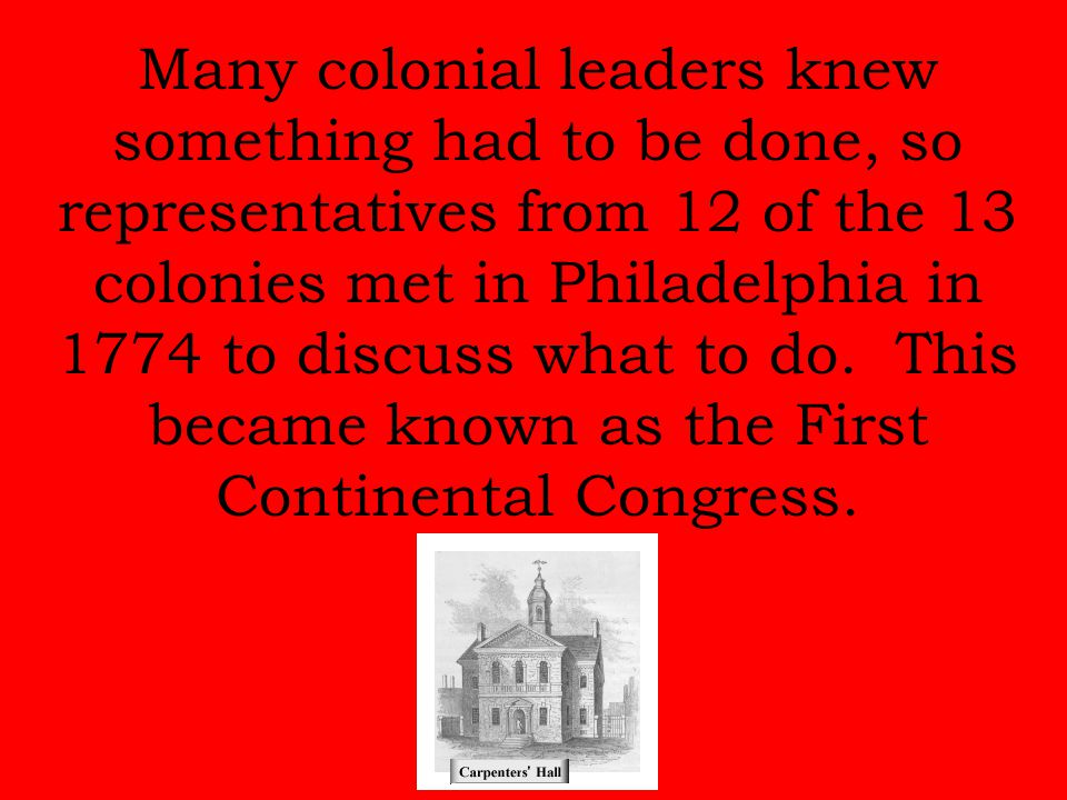 Many colonial leaders knew something had to be done, so representatives from 12 of the 13 colonies met in Philadelphia in 1774 to discuss what to do.