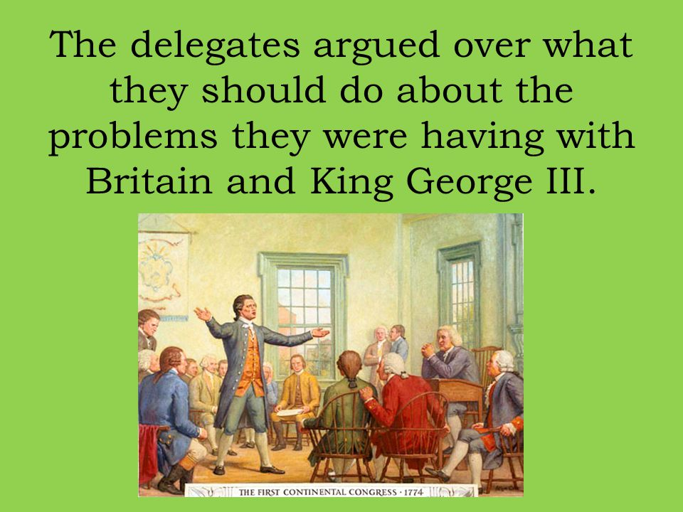 The delegates argued over what they should do about the problems they were having with Britain and King George III.