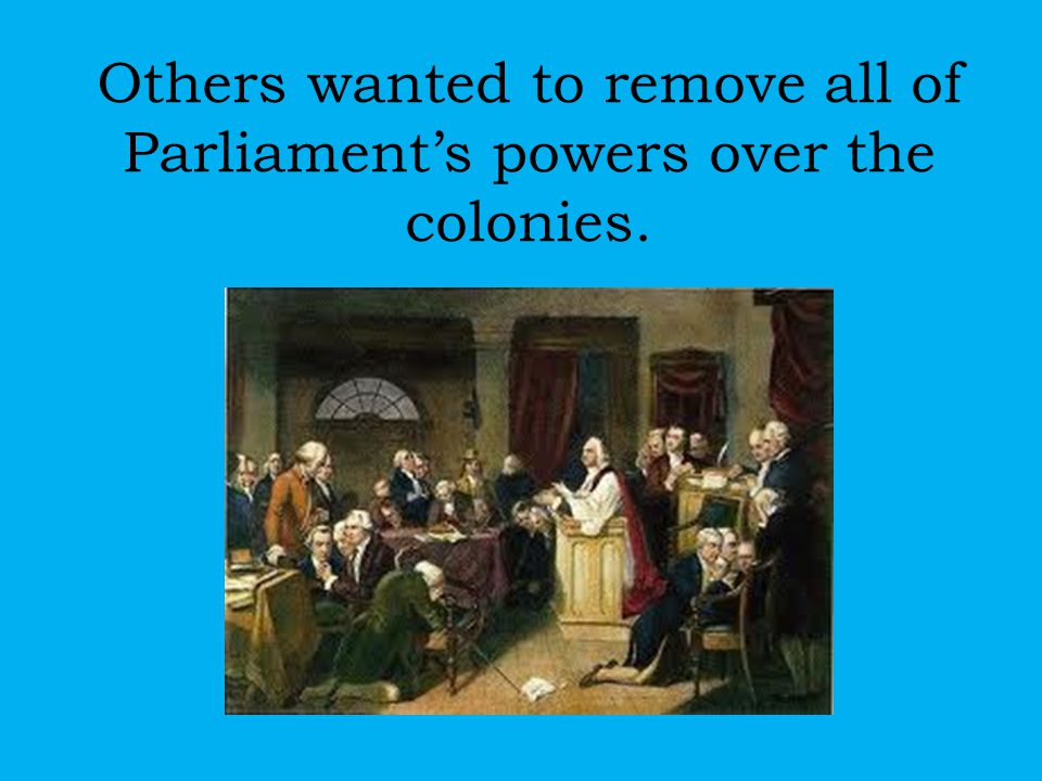 Others wanted to remove all of Parliament's powers over the colonies.