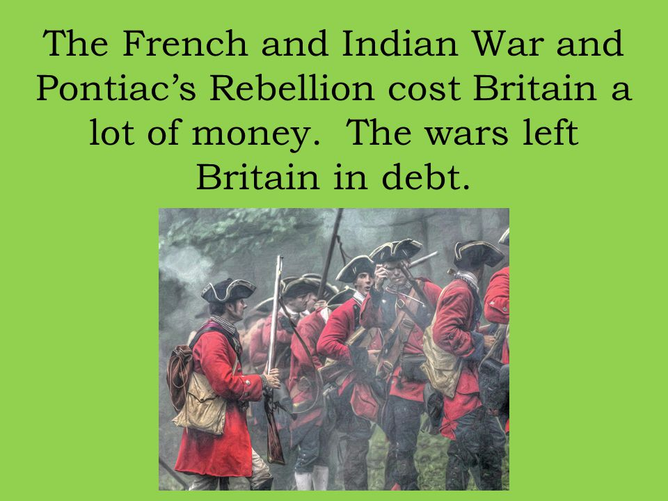 The French and Indian War and Pontiac's Rebellion cost Britain a lot of money.