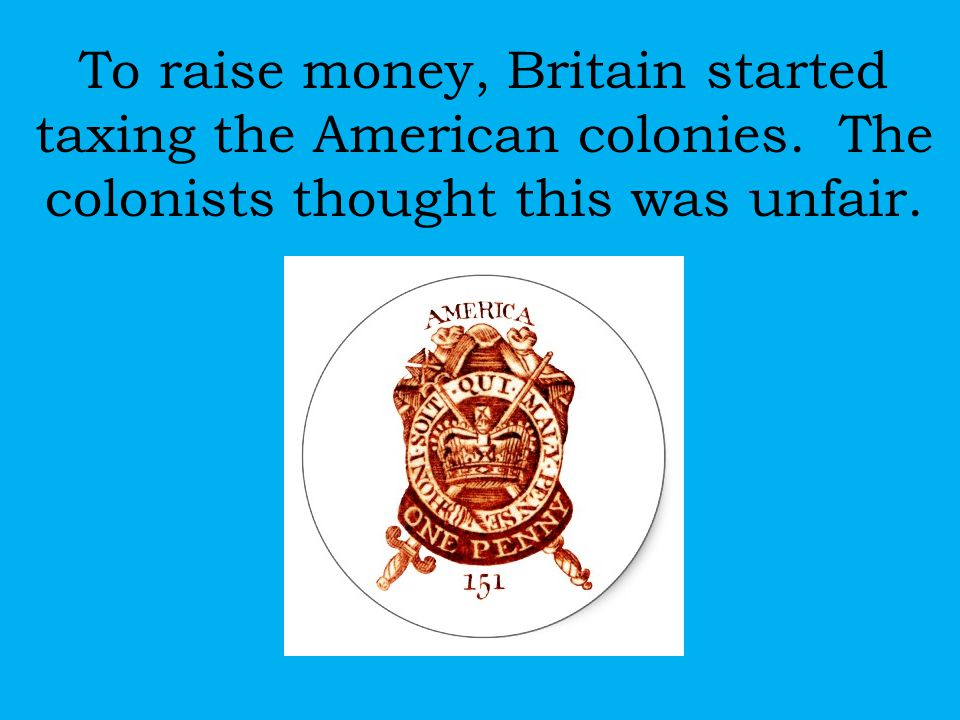 To raise money, Britain started taxing the American colonies