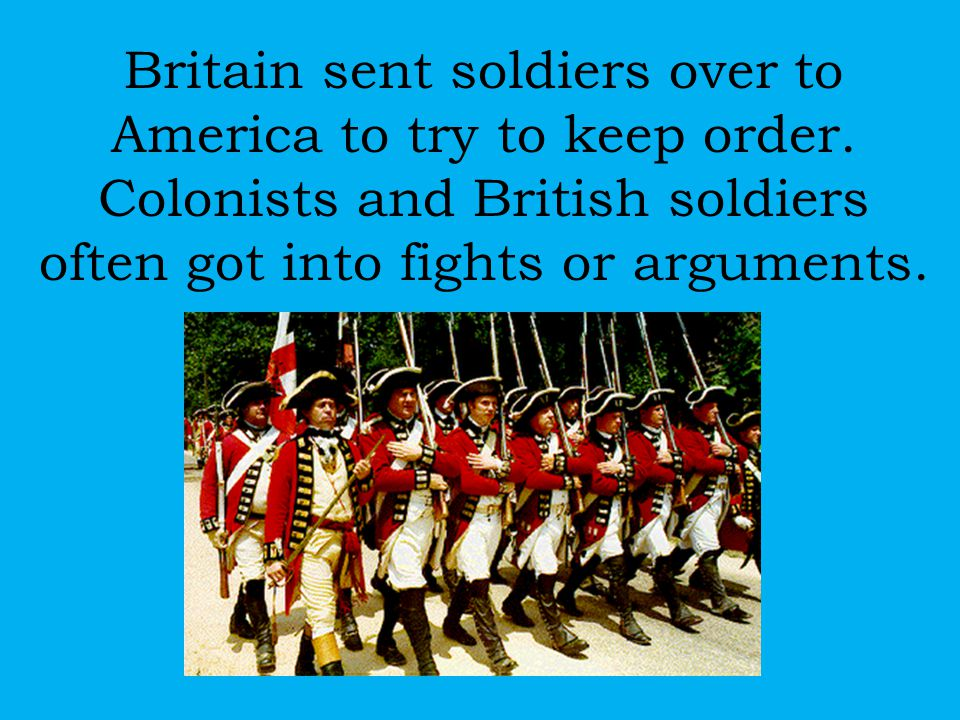 Britain sent soldiers over to America to try to keep order