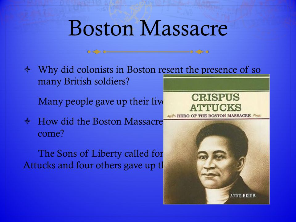 Boston Massacre Why did colonists in Boston resent the presence of so many British soldiers Many people gave up their lives to fight for freedom.