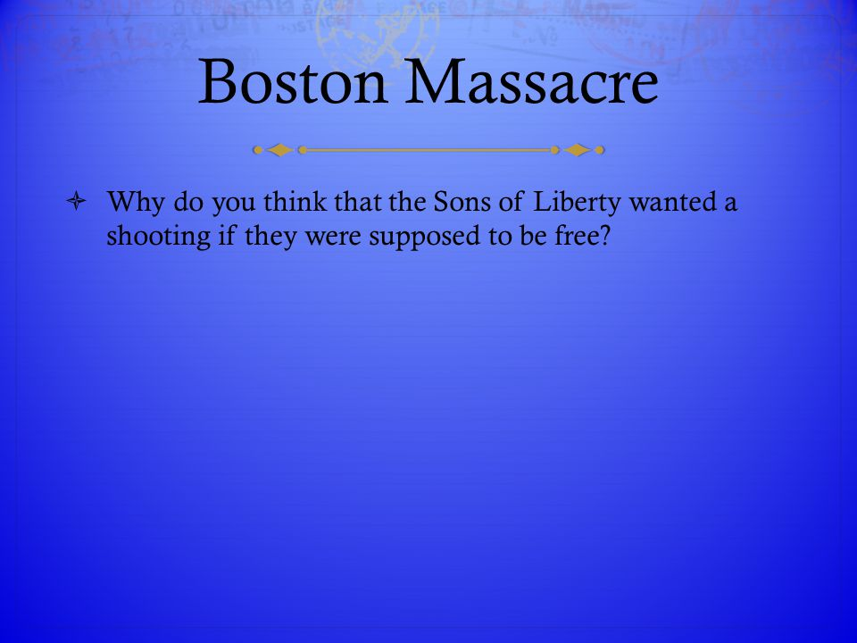 Boston Massacre Why do you think that the Sons of Liberty wanted a shooting if they were supposed to be free