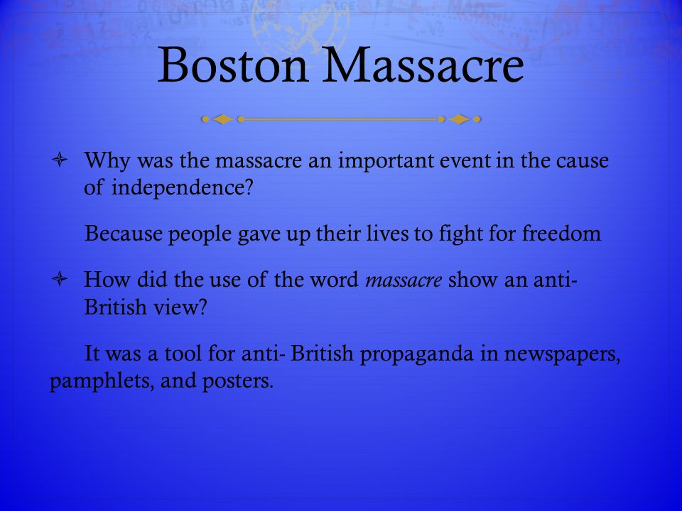 Boston Massacre Why was the massacre an important event in the cause of independence Because people gave up their lives to fight for freedom.
