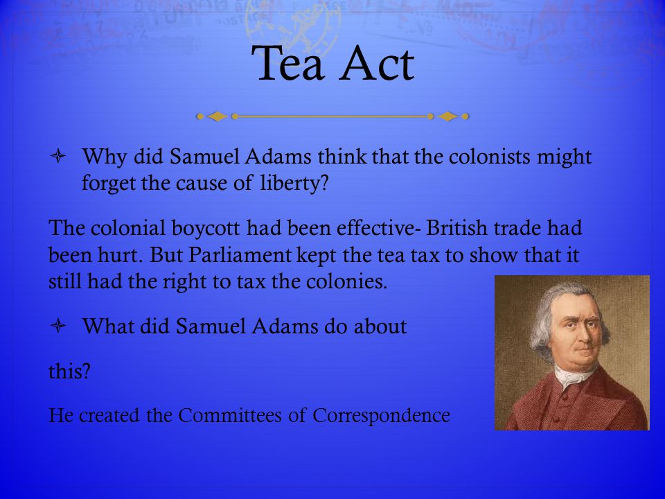 Tea Act Why did Samuel Adams think that the colonists might forget the cause of liberty