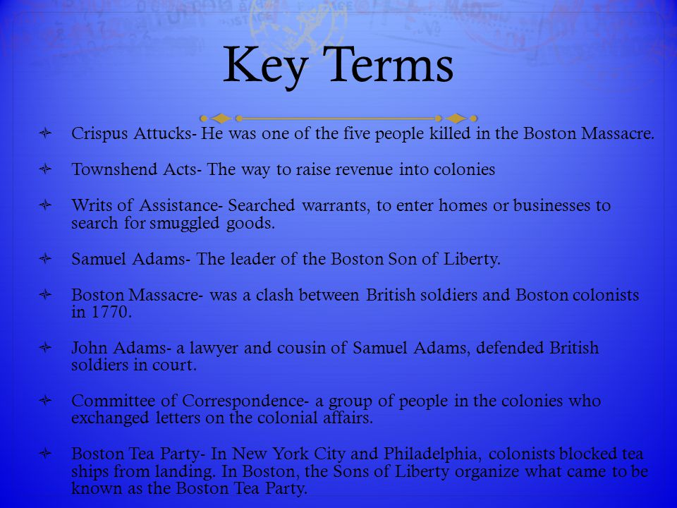 Key Terms Crispus Attucks- He was one of the five people killed in the Boston Massacre. Townshend Acts- The way to raise revenue into colonies.