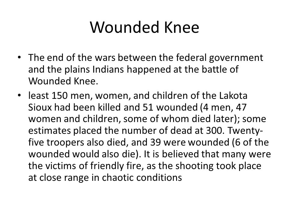 Wounded Knee The end of the wars between the federal government and the plains Indians happened at the battle of Wounded Knee.